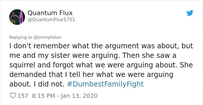 Text - Text - Quantum Flux @QuantumFlux1701 Replying to @jimmyfallon I don't remember what the argument was about, but me and my sister were arguing. Then she saw a squirrel and forgot what we were arguing about. She demanded that I tell her what we were arguing about. I did not. #DumbestFamilyFight O157 8:15 PM - Jan 13, 2020