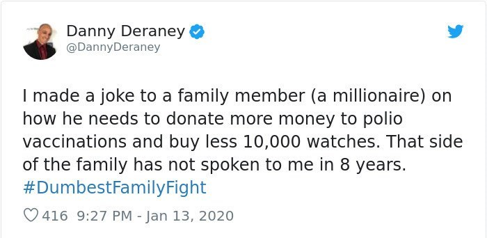 Text - Text - Danny Deraney @DannyDeraney I made a joke to a family member (a millionaire) on how he needs to donate more money to polio vaccinations and buy less 10,000 watches. That side of the family has not spoken to me in 8 years. #DumbestFamilyFight O 416 9:27 PM - Jan 13, 2020