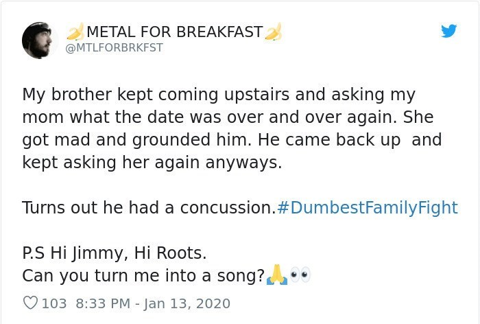 Text - Text - METAL FOR BREAKFAST @MTLFORBRKFST My brother kept coming upstairs and asking my mom what the date was over and over again. She got mad and grounded him. He came back up and kept asking her again anyways. Turns out he had a concussion.#DumbestFamilyFight P.S Hi Jimmy, Hi Roots. Can you turn me into a song? 103 8:33 PM - Jan 13, 2020