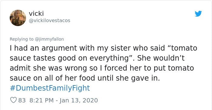 """Text - Text - vicki @vickilovestacos Replying to @jimmyfallon I had an argument with my sister who said """"tomato sauce tastes good on everything"""". She wouldn't admit she was wrong so I forced her to put tomato sauce on all of her food until she gave in. #DumbestFamilyFight O 83 8:21 PM - Jan 13, 2020"""