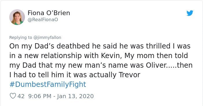 Text - Text - Fiona O'Brien @RealFionao Replying to @jimmyfallon On my Dad's deathbed he said he was thrilled I was in a new relationship with Kevin, My mom then told my Dad that my new man's name was Oliver....then I had to tell him it was actually Trevor #DumbestFamilyFight O 42 9:06 PM - Jan 13, 2020
