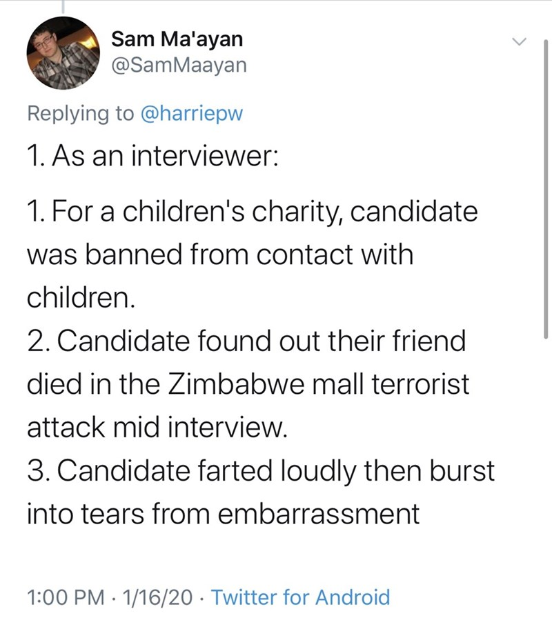 Text - Sam Ma'ayan @SamMaayan Replying to @harriepw 1. As an interviewer: 1. For a children's charity, candidate was banned from contact with children. 2. Candidate found out their friend died in the Zimbabwe mall terrorist attack mid interview. 3. Candidate farted loudly then burst into tears from embarrassment 1:00 PM · 1/16/20 · Twitter for Android