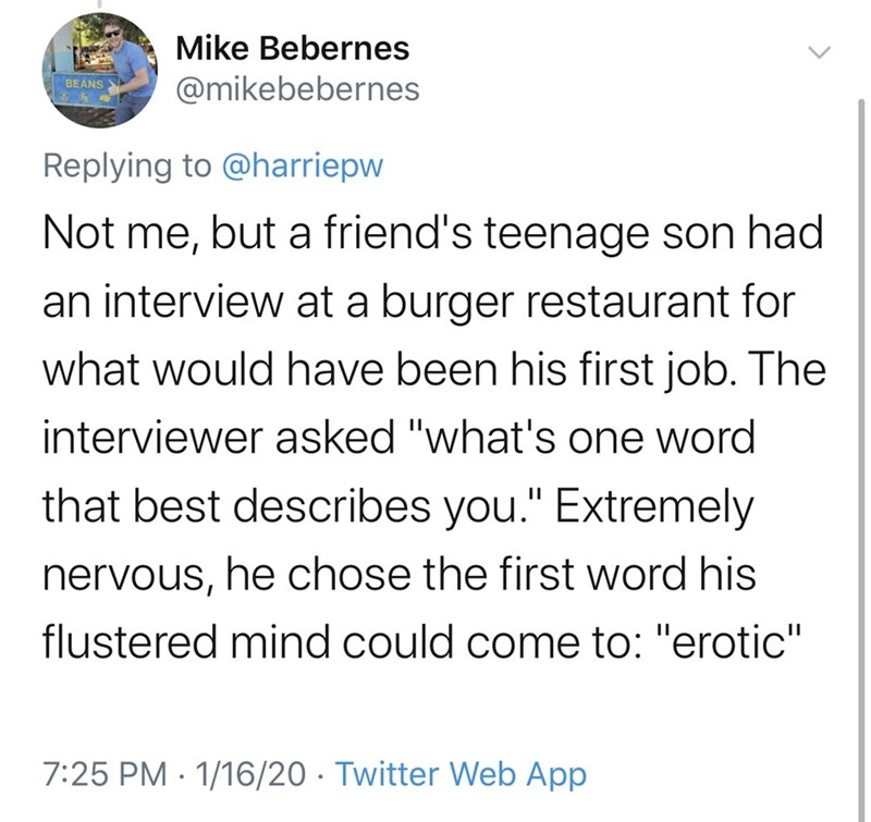 "Text - Mike Bebernes @mikebebernes BEANS Replying to @harriepw Not me, but a friend's teenage son had an interview at a burger restaurant for what would have been his first job. The interviewer asked ""what's one word that best describes you."" Extremely nervous, he chose the first word his flustered mind could come to: ""erotic"" 7:25 PM · 1/16/20 · Twitter Web App"