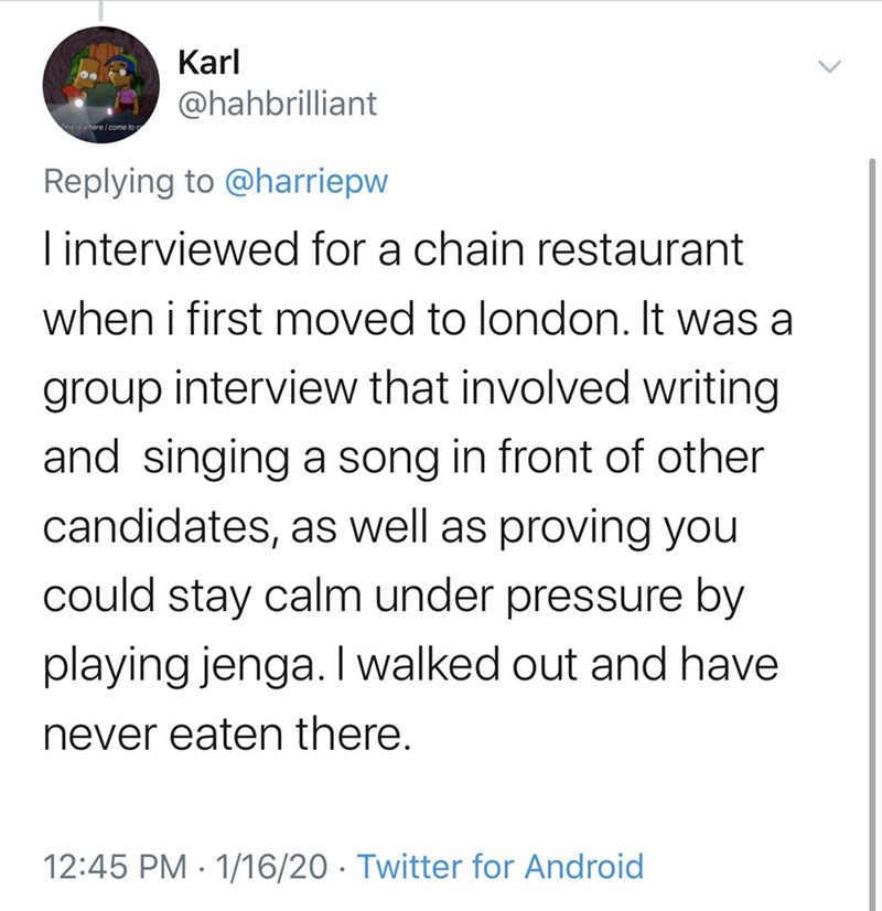 Text - Karl @hahbrilliant ere i cme to Replying to @harriepw I interviewed for a chain restaurant when i first moved to london. It was a group interview that involved writing and singing a song in front of other candidates, as well as proving you could stay calm under pressure by playing jenga. I walked out and have never eaten there. 12:45 PM · 1/16/20 · Twitter for Android