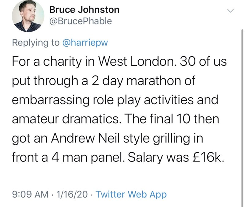 Text - Bruce Johnston @BrucePhable Replying to @harriepw For a charity in West London. 30 of us put through a 2 day marathon of embarrassing role play activities and amateur dramatics. The final 10 then got an Andrew Neil style grilling in front a 4 man panel. Salary was £16k. 9:09 AM - 1/16/20 · Twitter Web App