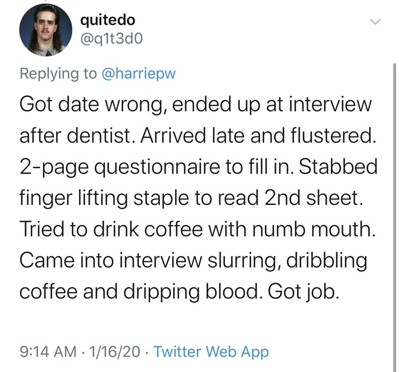 Text - quitedo @q1t3d0 Replying to @harriepw Got date wrong, ended up at interview after dentist. Arrived late and flustered. 2-page questionnaire to fill in. Stabbed finger lifting staple to read 2nd sheet. Tried to drink coffee with numb mouth. Came into interview slurring, dribbling coffee and dripping blood. Got job. 9:14 AM · 1/16/20 · Twitter Web App