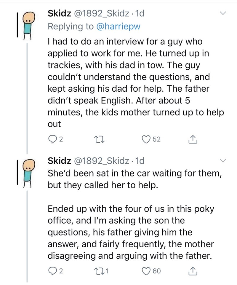 Text - Skidz @1892_Skidz · 1d Replying to @harriepw I had to do an interview for a guy who applied to work for me. He turned up in trackies, with his dad in tow. The guy couldn't understand the questions, and kept asking his dad for help. The father didn't speak English. After about 5 minutes, the kids mother turned up to help out 52 Skidz @1892_Skidz · 1d She'd been sat in the car waiting for them, but they called her to help. Ended up with the four of us in this poky office, and I'm asking the