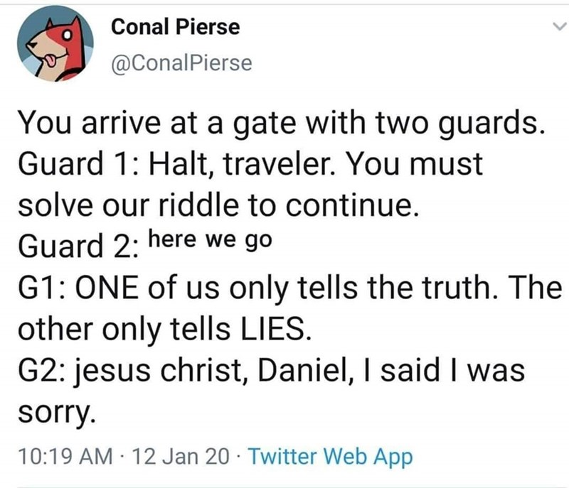 Text - Conal Pierse @ConalPierse You arrive at a gate with two guards. Guard 1: Halt, traveler. You must solve our riddle to continue. Guard 2: here we go G1: ONE of us only tells the truth. The other only tells LIES. G2: jesus christ, Daniel, I said I was sorry. 10:19 AM · 12 Jan 20 · Twitter Web App