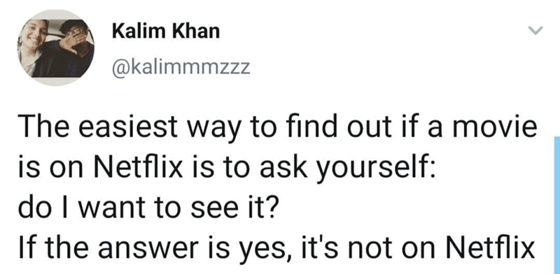Text - Kalim Khan @kalimmmzzz The easiest way to find out if a movie is on Netflix is to ask yourself: do I want to see it? If the answer is yes, it's not on Netflix