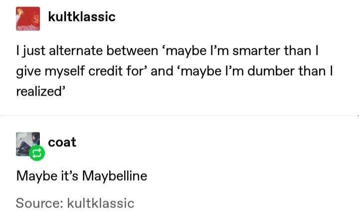 Text - kultklassic I just alternate between 'maybe l'm smarter than I give myself credit for' and 'maybe l'm dumber than I realized' coat Maybe it's Maybelline Source: kultklassic