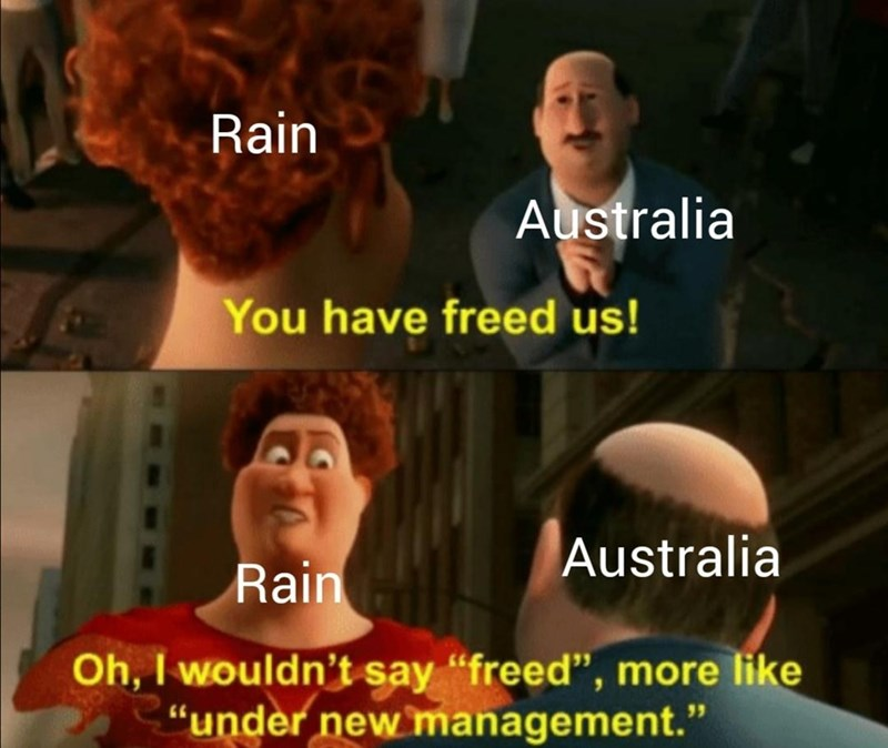 "People - Rain Australia You have freed us! Australia Rain Oh, I wouldn't say ""freed"", more like ""under new management."""