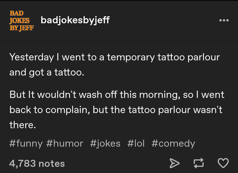 Text - BAD JOKES badjokesbyjeff BY JEFF Yesterday I went to a temporary tattoo parlour and got a tattoo. But It wouldn't wash off this morning, so I went back to complain, but the tattoo parlour wasn't there. #funny #humor #jokes #lol #comedy 4,783 notes