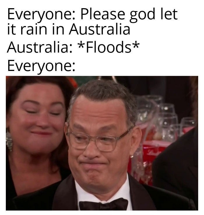 People - Everyone: Please god let it rain in Australia Australia: *Floods* Everyone: