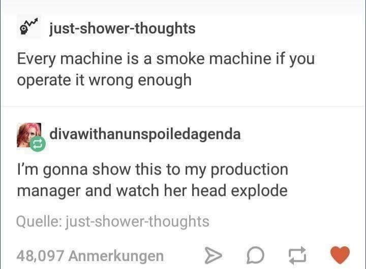 Text - just-shower-thoughts Every machine is a smoke machine if you operate it wrong enough divawithanunspoiledagenda I'm gonna show this to my production manager and watch her head explode Quelle: just-shower-thoughts 48,097 Anmerkungen