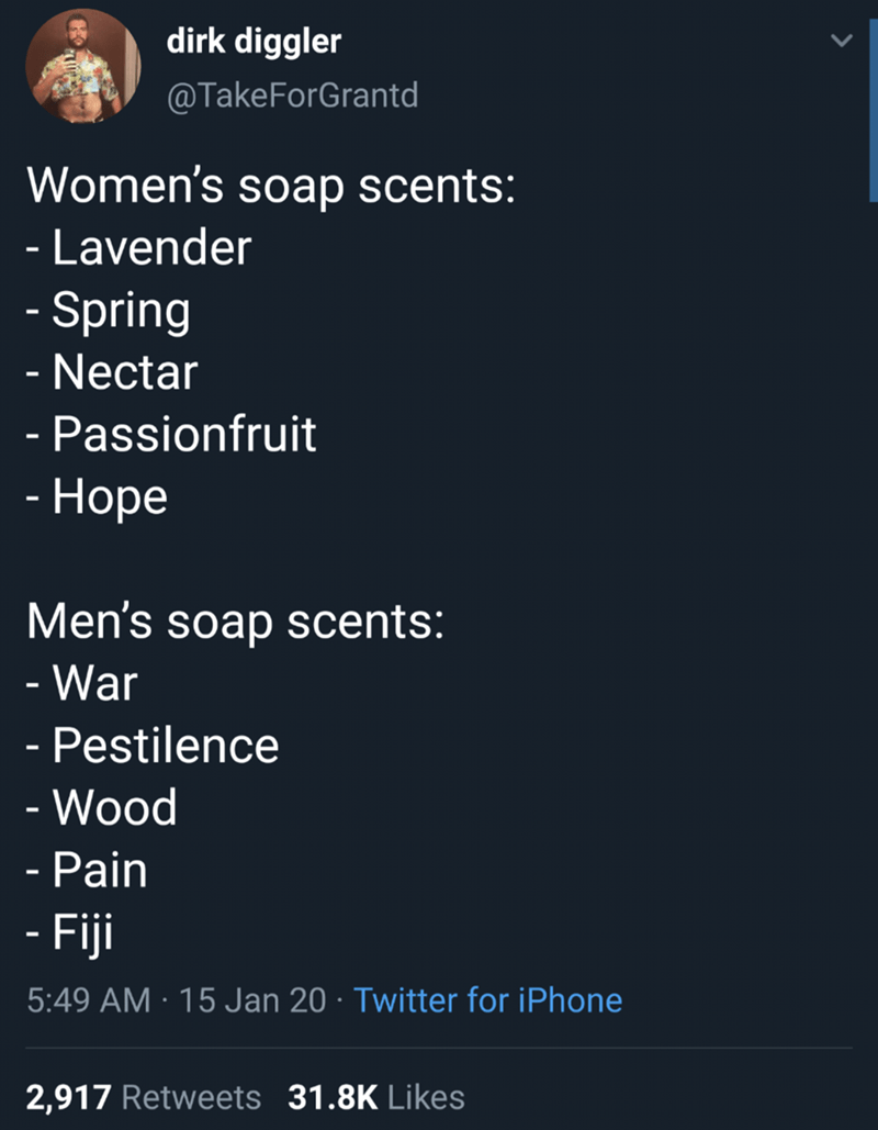 Text - dirk diggler @TakeForGrantd Women's soap scents: - Lavender - Spring - Nectar Passionfruit - Норе Men's soap scents: - War - Pestilence %3D - Wood - Pain - Fiji 5:49 AM · 15 Jan 20 · Twitter for iPhone 2,917 Retweets 31.8K Likes