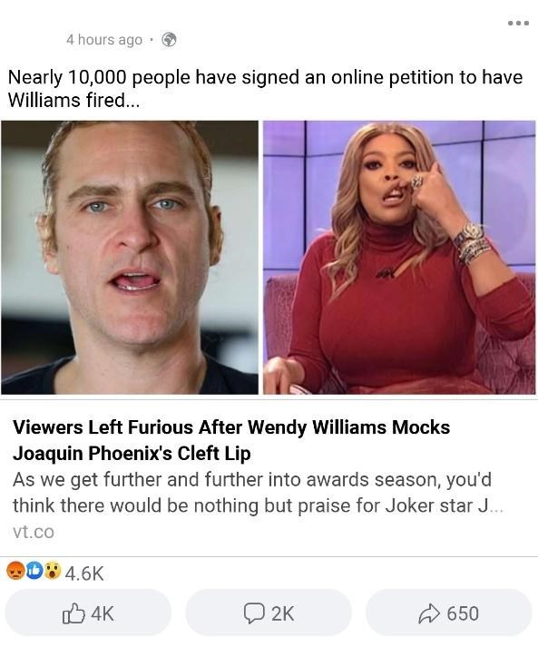 Face - 4 hours ago Nearly 10,000 people have signed an online petition to have Williams fired... Viewers Left Furious After Wendy Williams Mocks Joaquin Phoenix's Cleft Lip As we get further and further into awards season, you'd think there would be nothing but praise for Joker star J... vt.co D4.6K O 2K O 4K A 650
