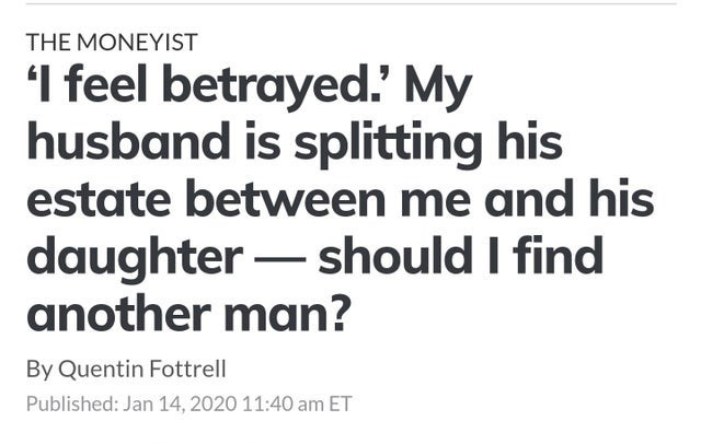 Text - THE MONEYIST I feel betrayed.' My husband is splitting his estate between me and his daughter – should I find another man? By Quentin Fottrell Published: Jan 14, 2020 11:40 am ET