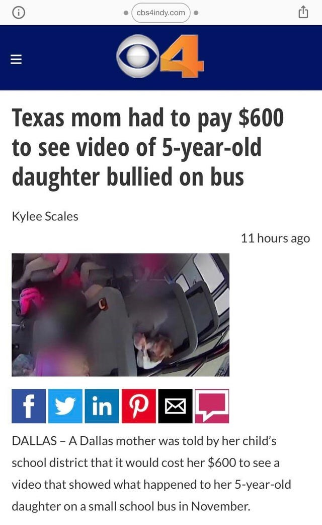 Text - cbs4indy.com) • ©4 Texas mom had to pay $600 to see video of 5-year-old daughter bullied on bus Kylee Scales 11 hours ago fy in PM DALLAS - A Dallas mother was told by her child's school district that it would cost her $600 to see a video that showed what happened to her 5-year-old daughter on a small school bus in November. II