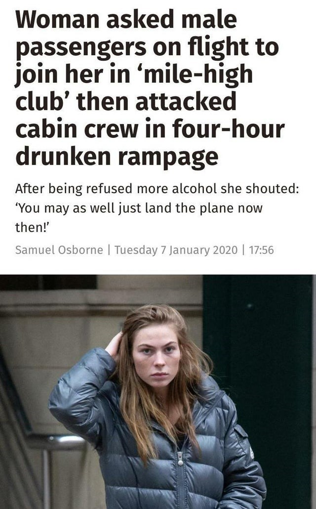 """Text - Woman asked male passengers on flight to join her in 'mile-high club' then attacked cabin crew in four-hour drunken rampage After being refused more alcohol she shouted: """"You may as well just land the plane now then! Samuel Osborne 