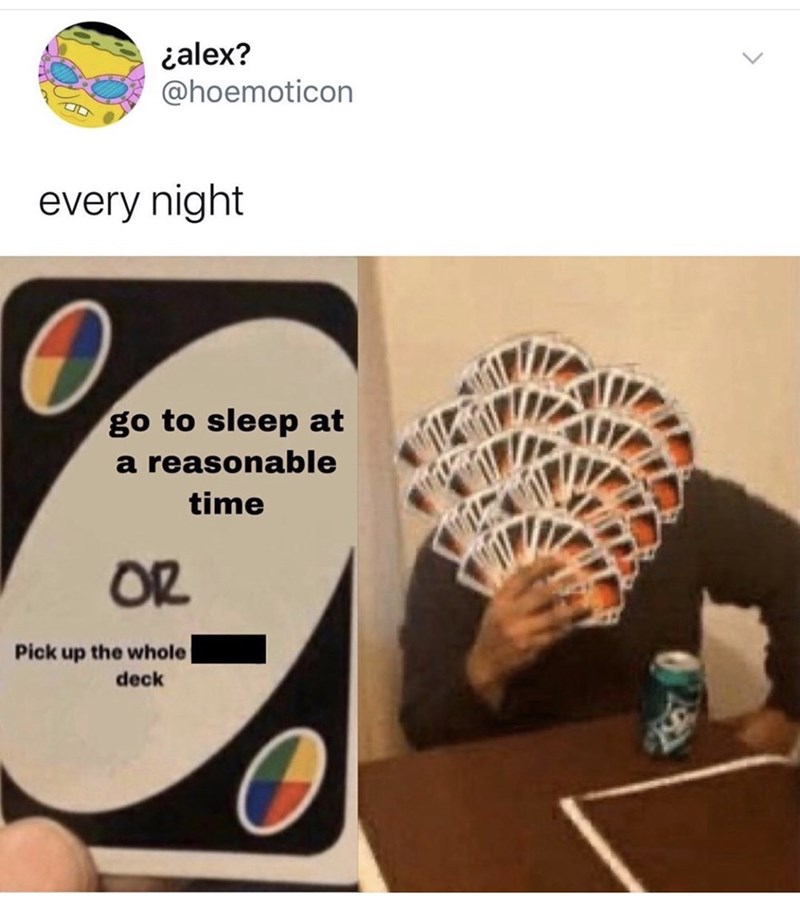 Organism - ialex? @hoemoticon every night go to sleep at a reasonable time OR Pick up the whole deck