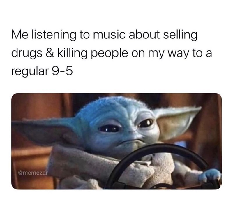 Yoda - Me listening to music about selling drugs & killing people on my way to a regular 9-5 @memezar