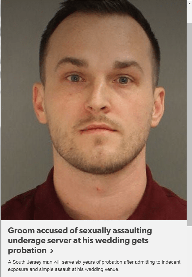 Text - Face - Groom accused of sexually assaulting underage server at his wedding gets probation > A South Jersey man will serve six years of probation after admitting to indecent exposure and simple assault at his wedding venue.
