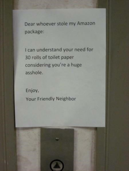 Text - Dear whoever stole my Amazon package: I can understand your need for 30 rolls of toilet paper considering you're a huge asshole. Enjoy, Your Friendly Neighbor