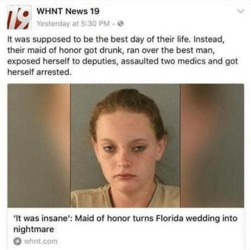 """Face - WHNT News 19 Yesterday at 5:30 PM 0 It was supposed to be the best day of their life. Instead, their maid of honor got drunk, ran over the best man, exposed herself to deputies, assaulted two medics and got herself arrested. """"It was insane': Maid of honor turns Florida wedding into nightmare whnt.com"""