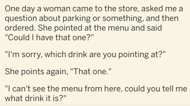 """Text - One day a woman came to the store, asked me a question about parking or something, and then ordered. She pointed at the menu and said """"Could I have that one?"""" """"I'm sorry, which drink are you pointing at?"""" She points again, """"That one."""" """"I can't see the menu from here, could you tell me what drink it is?"""""""