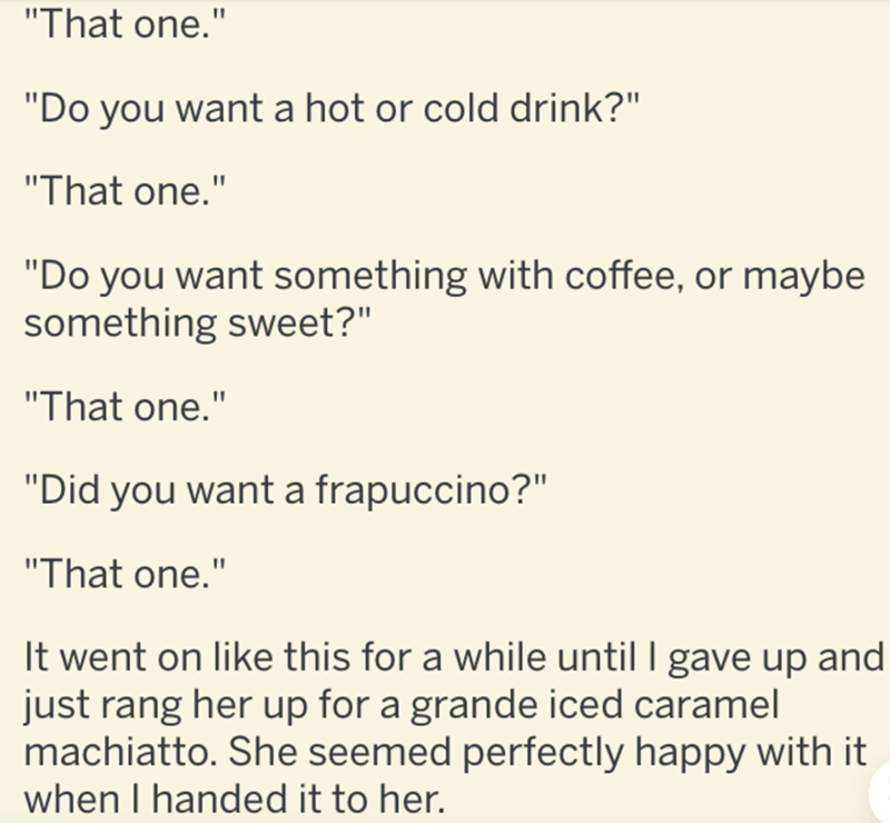 """Text - """"That one."""" """"Do you want a hot or cold drink?"""" """"That one."""" """"Do you want something with coffee, or maybe something sweet?"""" """"That one."""" """"Did you want a frapuccino?"""" """"That one."""" It went on like this for a while until I gave up and just rang her up for a grande iced caramel machiatto. She seemed perfectly happy with it when I handed it to her."""