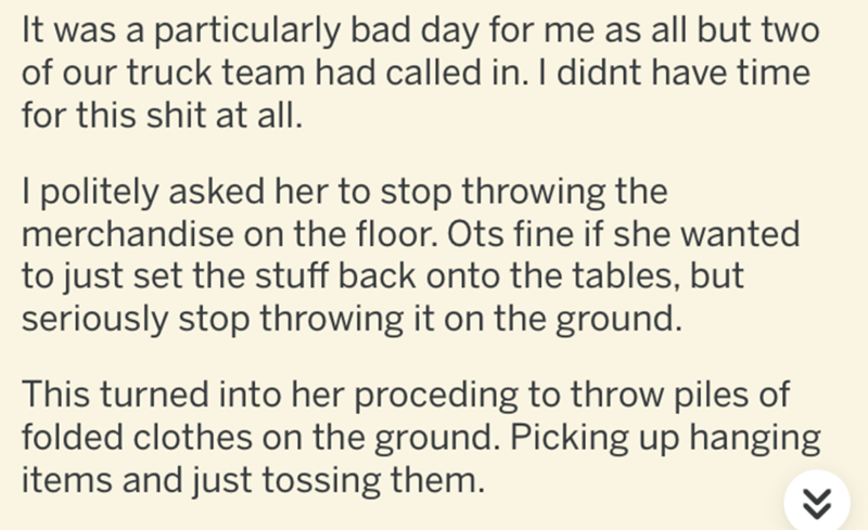Text - It was a particularly bad day for me as all but two of our truck team had called in. I didnt have time for this shit at all. I politely asked her to stop throwing the merchandise on the floor. Ots fine if she wanted to just set the stuff back onto the tables, but seriously stop throwing it on the ground. This turned into her proceding to throw piles of folded clothes on the ground. Picking up hanging items and just tossing them.