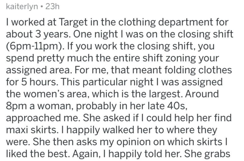 Text - kaiterlyn • 23h I worked at Target in the clothing department for about 3 years. One night I was on the closing shift (6pm-11pm). If you work the closing shift, you spend pretty much the entire shift zoning your assigned area. For me, that meant folding clothes for 5 hours. This particular night I was assigned the women's area, which is the largest. Around 8pm a woman, probably in her late 40s, approached me. She asked if I could help her find maxi skirts. I happily walked her to where th