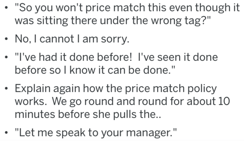 """Text - """"So you won't price match this even though it was sitting there under the wrong tag?"""" • No, I cannotI am sorry. • """"I've had it done before! I've seen it done before so I know it can be done."""" Explain again how the price match policy works. We go round and round for about 10 minutes before she pulls the.. """"Let me speak to your manager."""""""