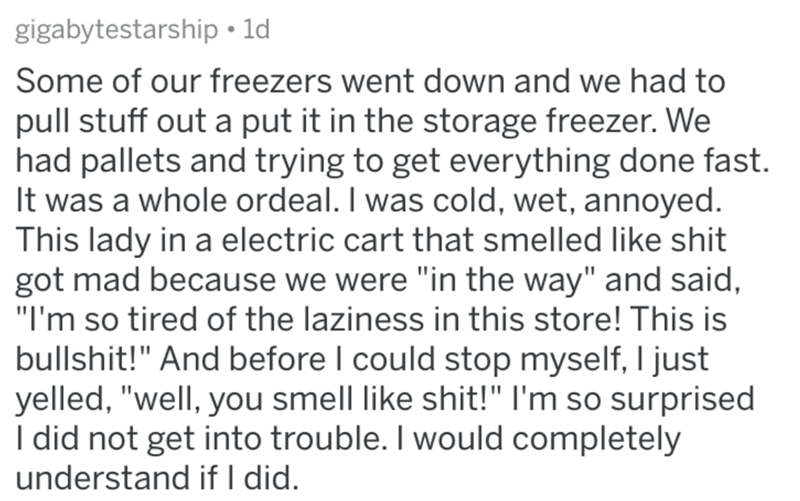 """Text - gigabytestarship • ld Some of our freezers went down and we had to pull stuff out a put it in the storage freezer. We had pallets and trying to get everything done fast. It was a whole ordeal. I was cold, wet, annoyed. This lady in a electric cart that smelled like shit got mad because we were """"in the way"""" and said, """"I'm so tired of the laziness in this store! This is bullshit!"""" And before I could stop myself, I just yelled, """"well, you smell like shit!"""" I'm so surprised I did not get into"""