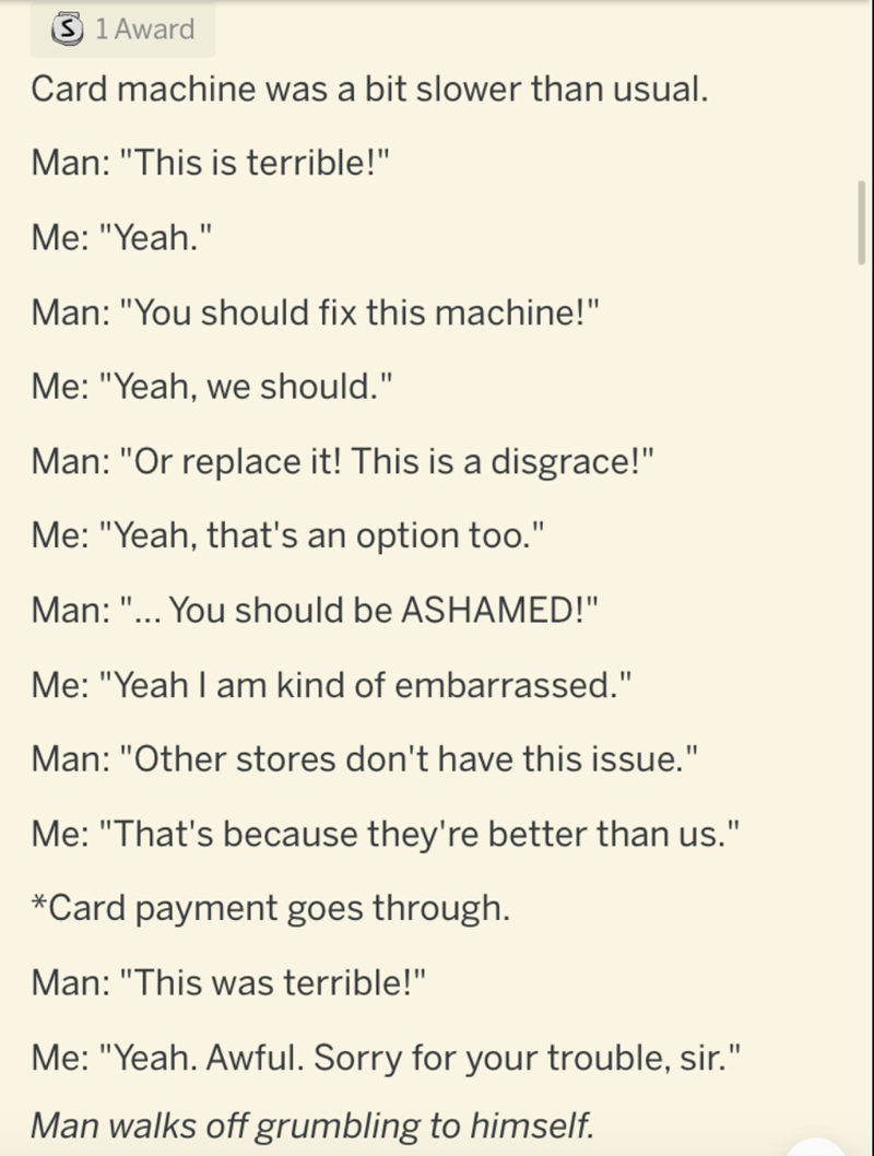 """Text - 3 1 Award Card machine was a bit slower than usual. Man: """"This is terrible!"""" Me: """"Yeah."""" Man: """"You should fix this machine!"""" Me: """"Yeah, we should."""" Man: """"Or replace it! This is a disgrace!"""" Me: """"Yeah, that's an option too."""" Man: """"... You should be ASHAMED!"""" Me: """"Yeah I am kind of embarrassed."""" Man: """"Other stores don't have this issue."""" Me: """"That's because they're better than us."""" *Card payment goes through. Man: """"This was terrible!"""" Me: """"Yeah. Awful. Sorry for your trouble, sir."""" Man walk"""
