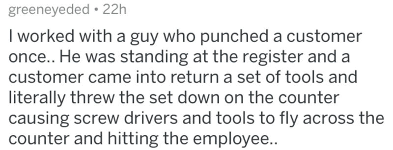 Text - greeneyeded • 22h I worked with a guy who punched a customer once.. He was standing at the register and a customer came into return a set of tools and literally threw the set down on the counter causing screw drivers and tools to fly across the counter and hitting the employee..