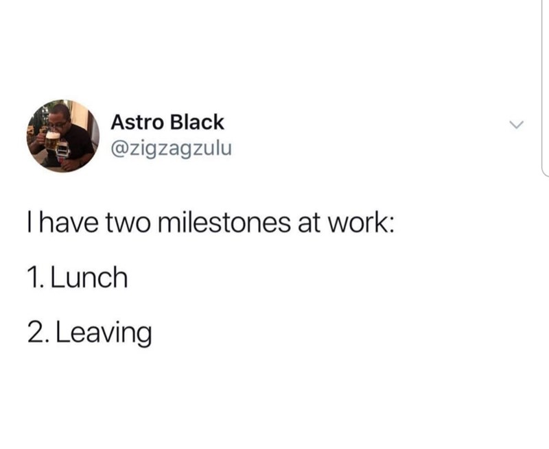 Text - Astro Black @zigzagzulu Thave two milestones at work: 1. Lunch 2. Leaving