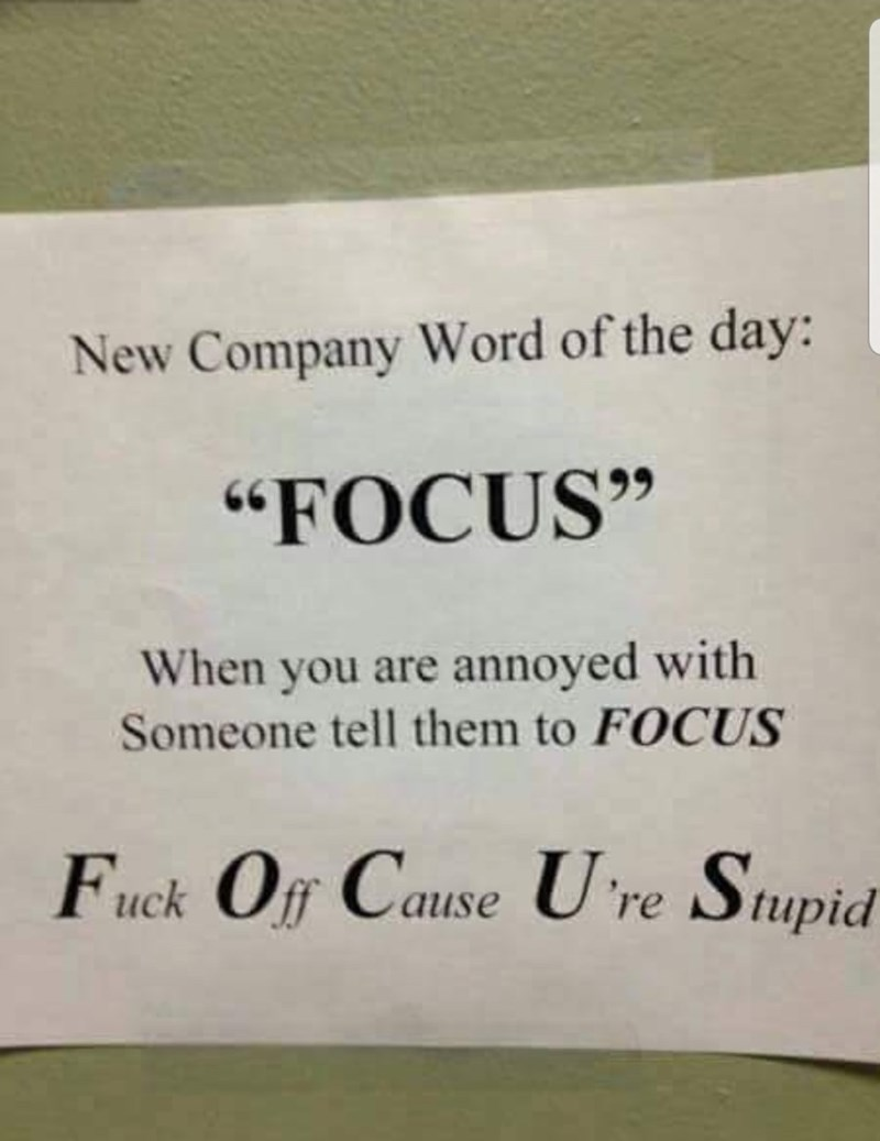 "Text - New Company Word of the day: ""FOCUS"" When you are annoyed with Someone tell them to FOCUS Fuck Off Cause U re Stupid"