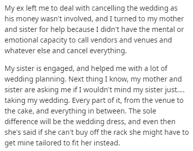 Text - Text - My ex left me to deal with cancelling the wedding as his money wasn't involved, and I turned to my mother and sister for help because I didn't have the mental or emotional capacity to call vendors and venues and whatever else and cancel everything. My sister is engaged, and helped me with a lot of wedding planning. Next thing I know, my mother and sister are asking me if I wouldn't mind my sister just. taking my wedding. Every part of it, from the venue to the cake, and everything
