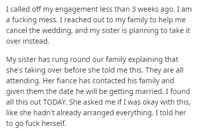 Text - I alled off my engagement less than 3 weeks ago. I am a fucking mess. I reached out to my family to help me cancel the wedding, and my sister is planning to take it over instead. My sister has rung round our family explaining that she's taking over before she told me this. They are all attending. Her fiance has contacted his family and given them the date he will be getting married. I found all this out TODAY. She asked me if I was okay with this, like she hadn't already arranged everythi
