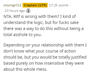 Text - moongirl12 Craptain [179] 17.2k points · 23 hours ago S NTA. Wtf is wrong with them? I kind of understand the logic, but for fucks sake there was a way to do this without being a total asshole to you. Depending on your relationship with them I don't know what your course of action should be, but you would be totally justified based purely on how insensitive they were about this whole mess.