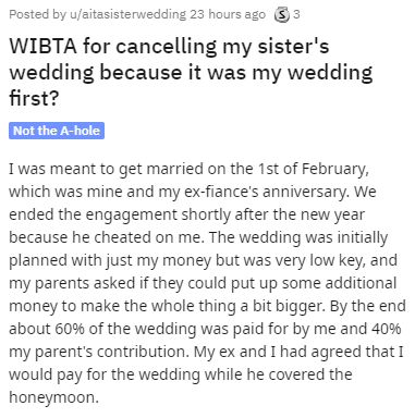 Text - Posted by u/aitasisterwedding 23 hours ago 33 WIBTA for cancelling my sister's wedding because it was my wedding first? Not the A-hole I was meant to get married on the 1st of February, which was mine and my ex-fiance's anniversary. We ended the engagement shortly after the new year because he cheated on me. The wedding was initially planned with just my money but was very low key, and my parents asked if they could put up some additional money to make the whole thing a bit bigger. By the