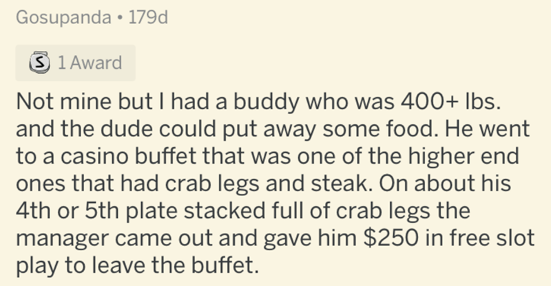 Text - Gosupanda • 179d 3 1 Award Not mine but I had a buddy who was 400+ Ibs. and the dude could put away some food. He went to a casino buffet that was one of the higher end ones that had crab legs and steak. On about his 4th or 5th plate stacked full of crab legs the manager came out and gave him $250 in free slot play to leave the buffet.