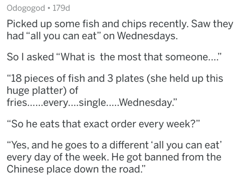 "Text - Odogogod • 179d Picked up some fish and chips recently. Saw they had ""all you can eat"" on Wednesdays. Sol asked ""What is the most that someone..."" ""18 pieces of fish and 3 plates (she held up this huge platter) of fries..every..single..Wednesday."" ""So he eats that exact order every week?"" ""Yes, and he goes to a different 'all you can eat' every day of the week. He got banned from the Chinese place down the road."""