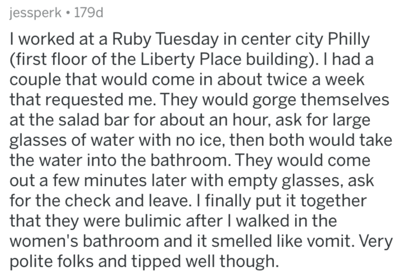 Text - jessperk • 179d I worked at a Ruby Tuesday in center city Philly (first floor of the Liberty Place building). I had a couple that would come in about twice a week that requested me. They would gorge themselves at the salad bar for about an hour, ask for large glasses of water with no ice, then both would take the water into the bathroom. They would come out a few minutes later with empty glasses, ask for the check and leave. I finally put it together that they were bulimic after I walked