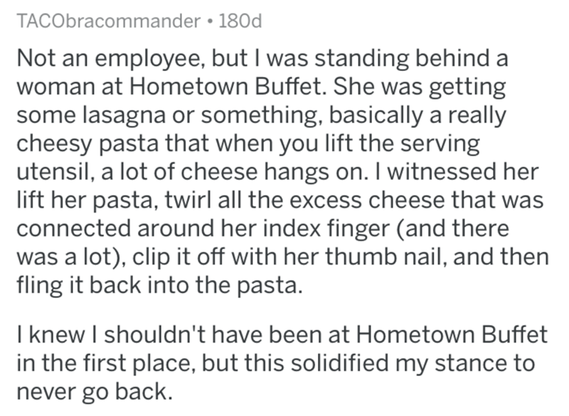 Text - TACObracommander • 180d Not an employee, but I was standing behind a woman at Hometown Buffet. She was getting some lasagna or something, basically a really cheesy pasta that when you lift the serving utensil, a lot of cheese hangs on. I witnessed her lift her pasta, twirl all the excess cheese that was connected around her index finger (and there was a lot), clip it off with her thumb nail, and then fling it back into the pasta. I knew I shouldn't have been at Hometown Buffet in the firs