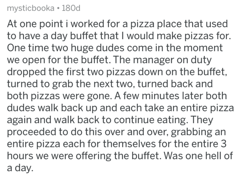 Text - mysticbooka • 180d At one point i worked for a pizza place that used to have a day buffet that I would make pizzas for. One time two huge dudes come in the moment we open for the buffet. The manager on duty dropped the first two pizzas down on the buffet, turned to grab the next two, turned back and both pizzas were gone. A few minutes later both dudes walk back up and each take an entire pizza again and walk back to continue eating. They proceeded to do this over and over, grabbing an en