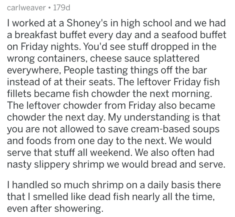 Text - carlweaver • 179d I worked at a Shoney's in high school and we had a breakfast buffet every day and a seafood buffet on Friday nights. You'd see stuff dropped in the wrong containers, cheese sauce splattered everywhere, People tasting things off the bar instead of at their seats. The leftover Friday fish fillets became fish chowder the next morning. The leftover chowder from Friday also became chowder the next day. My understanding is that you are not allowed to save cream-based soups and
