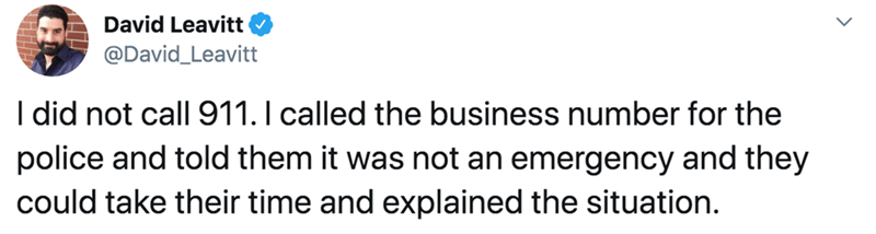 Text - David Leavitt @David_Leavitt I did not call 911. I called the business number for the police and told them it was not an emergency and they could take their time and explained the situation.