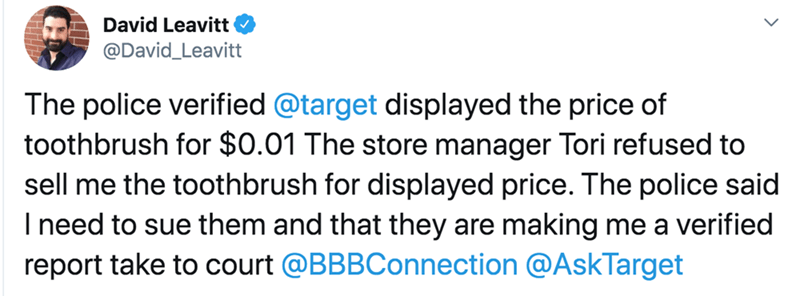 Text - David Leavitt @David_Leavitt The police verified @target displayed the price of toothbrush for $0.01 The store manager Tori refused to sell me the toothbrush for displayed price. The police said I need to sue them and that they are making me a verified report take to court @BBBConnection @AskTarget